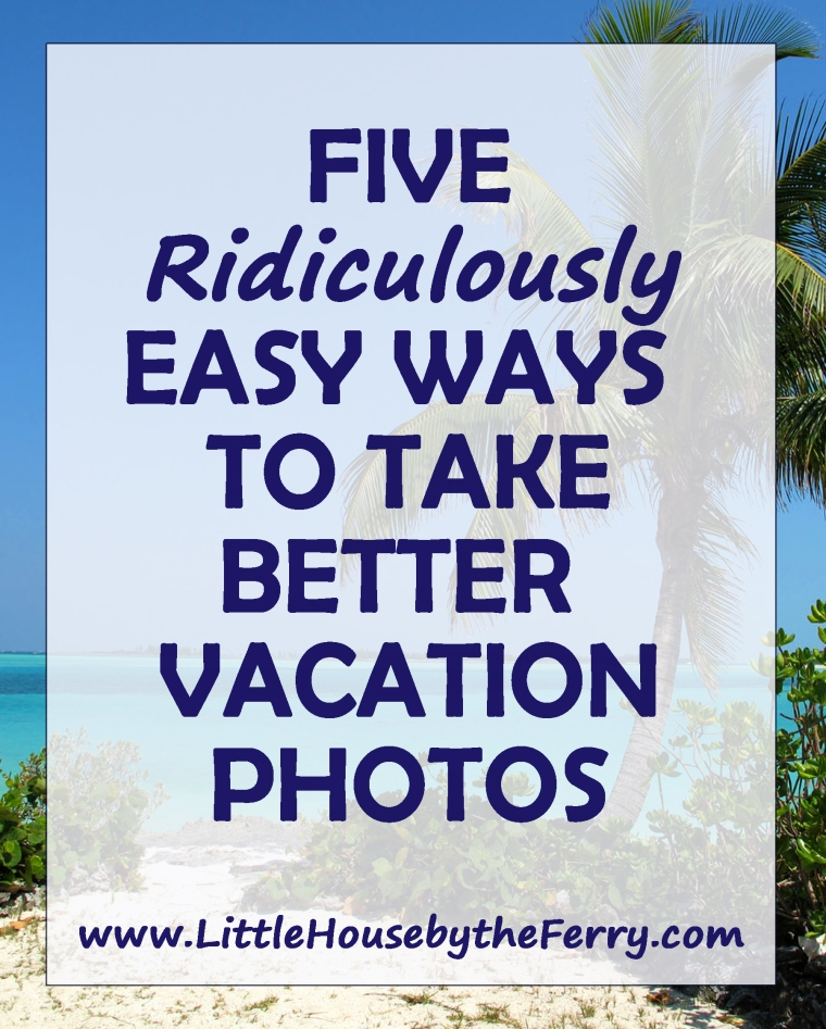 Five Ridiculously Easy Ways to Take Better Vacation Photos